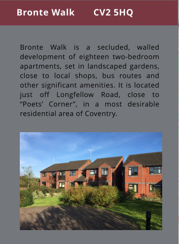 "Bronte Walk is a secluded, walled development of eighteen two-bedroom apartments, set in landscaped gardens, close to local shops, bus routes and other significant amenities. It is located just off Longfellow Road, close to ""Poets' Corner"", in a most desirable residential area of Coventry. Bronte Walk       CV2 5HQ"