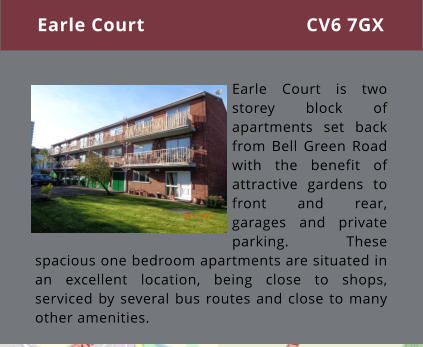 Earle Court is two storey block of apartments set back from Bell Green Road with the benefit of attractive gardens to front and rear, garages and private parking. These spacious one bedroom apartments are situated in an excellent location, being close to shops, serviced by several bus routes and close to many other amenities.  Earle Court CV6 7GX