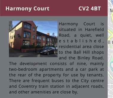 Harmony Court      Harmony Court is situated in Harefield Road, a quiet, well established, residential area close to the Ball Hill shops and the Binley Road. The development consists of nine, mainly two-bedroom apartments and a car park at the rear of the property for use by tenants. There are frequent buses to the City centre and Coventry train station in adjacent roads, and other amenities are close by. CV2 4BT