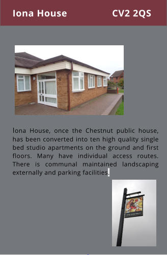 Iona House, once the Chestnut public house, has been converted into ten high quality single bed studio apartments on the ground and first floors. Many have individual access routes. There is communal maintained landscaping externally and parking facilities. Iona House CV2 2QS
