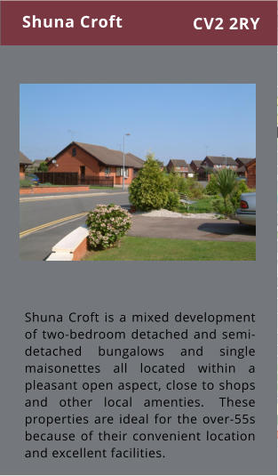 Shuna Croft is a mixed development of two-bedroom detached and semi-detached bungalows and single maisonettes all located within a pleasant open aspect, close to shops and other local amenties.  These properties are ideal for the over-55s because of their convenient location and excellent facilities. Shuna Croft CV2 2RY