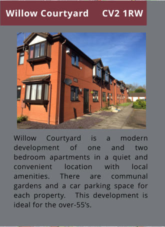 Willow Courtyard is a modern development of one and two bedroom apartments in a quiet and convenient location with local amenities. There are communal gardens and a car parking space for each property.   This development is ideal for the over-55's. Willow Courtyard CV2 1RW