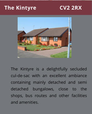The Kintyre               CV2 2RX The Kintyre is a delightfully secluded cul-de-sac with an excellent ambiance containing mainly detached and semi detached bungalows, close to the shops, bus routes and other facilities and amenities.