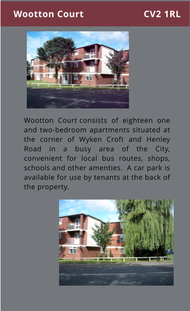 Wootton Court consists of eighteen one and two-bedroom apartments situated at the corner of Wyken Croft and Henley Road in a busy area of the City, convenient for local bus routes, shops, schools and other amenties.  A car park is available for use by tenants at the back of the property. Wootton Court CV2 1RL