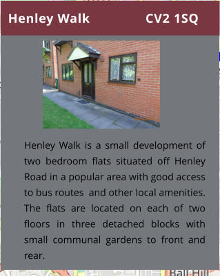 Henley Walk               CV2 1SQ Henley Walk is a small development of two bedroom flats situated off Henley Road in a popular area with good access to bus routes  and other local amenities. The flats are located on each of two floors in three detached blocks with small communal gardens to front and rear.