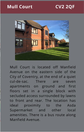 Mull Court is located off Manfield Avenue on the eastern side of the City of Coventry, at the end of a quiet cul-de-sac. There are seven apartments on ground and first floors set in a single block with secluded access surrounded by lawns to front and rear. The location has ideal proximity to the Asda Supermarket and other local amenities. There is a bus route along Manfield Avenue. Mull Court                 CV2 2QF