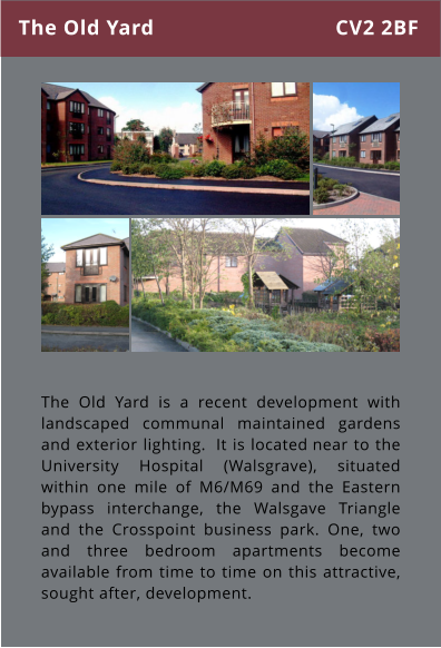 The Old Yard is a recent development with landscaped communal maintained gardens and exterior lighting.  It is located near to the University Hospital (Walsgrave), situated within one mile of M6/M69 and the Eastern bypass interchange, the Walsgave Triangle and the Crosspoint business park. One, two and three bedroom apartments become available from time to time on this attractive, sought after, development.  The Old Yard CV2 2BF