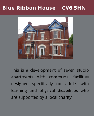 Blue Ribbon House    CV6 5HN This is a development of seven studio apartments with communal facilities designed specifically for adults with learning and physical disabilities who are supported by a local charity.
