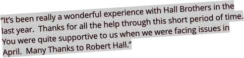 """It's been really a wonderful experience with Hall Brothers in the last year.  Thanks for all the help through this short period of time. You were quite supportive to us when we were facing issues in April.  Many Thanks to Robert Hall."""